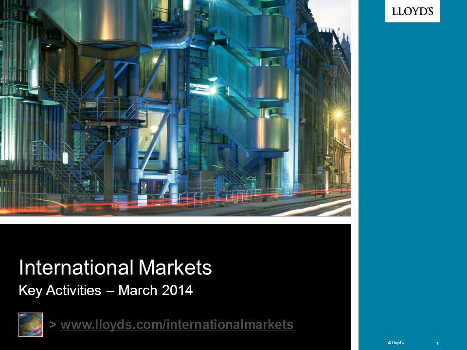 © Lloyds 1 © Lloyds 1 International Markets Key Activities – March 2014 > www.lloyds.com/internationalmarketswww.lloyds.com/internationalmarkets