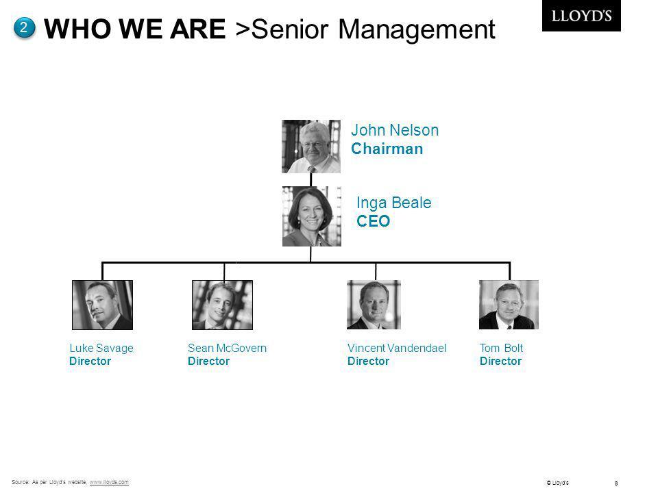 © Lloyds 8 Source: As per Lloyds website, www.lloyds.comwww.lloyds.com WHO WE ARE >Senior Management 2 Tom Bolt Director Sean McGovern Director North
