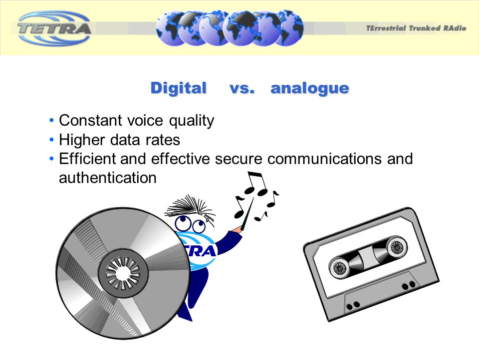 vs. analogue Constant voice quality Higher data rates Efficient and effective secure communications and authentication Digital