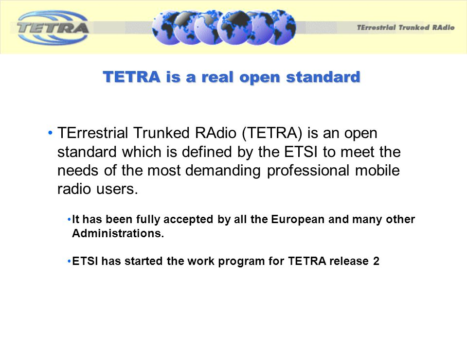 TETRA is a real open standard TErrestrial Trunked RAdio (TETRA) is an open standard which is defined by the ETSI to meet the needs of the most demandi