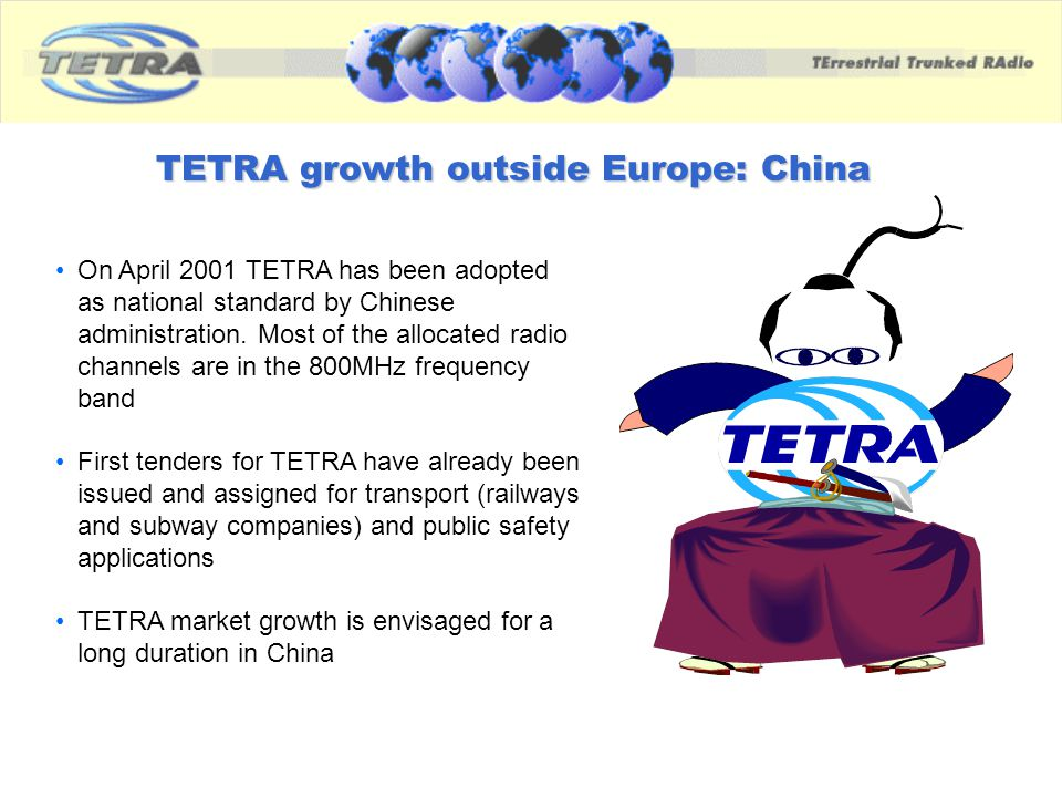TETRA growth outside Europe: China On April 2001 TETRA has been adopted as national standard by Chinese administration. Most of the allocated radio ch