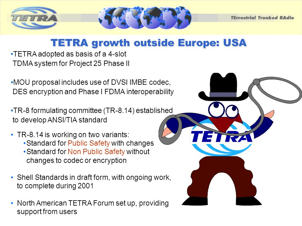 TETRA growth outside Europe: USA TETRA adopted as basis of a 4-slot TDMA system for Project 25 Phase II MOU proposal includes use of DVSI IMBE codec,