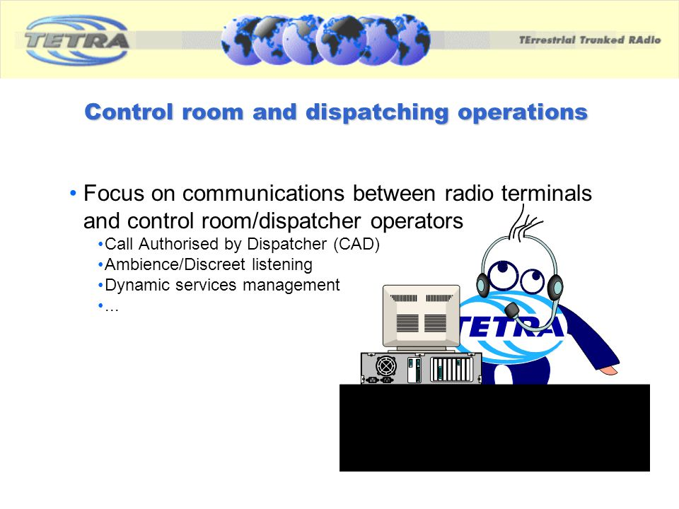 Control room and dispatching operations Focus on communications between radio terminals and control room/dispatcher operators Call Authorised by Dispa