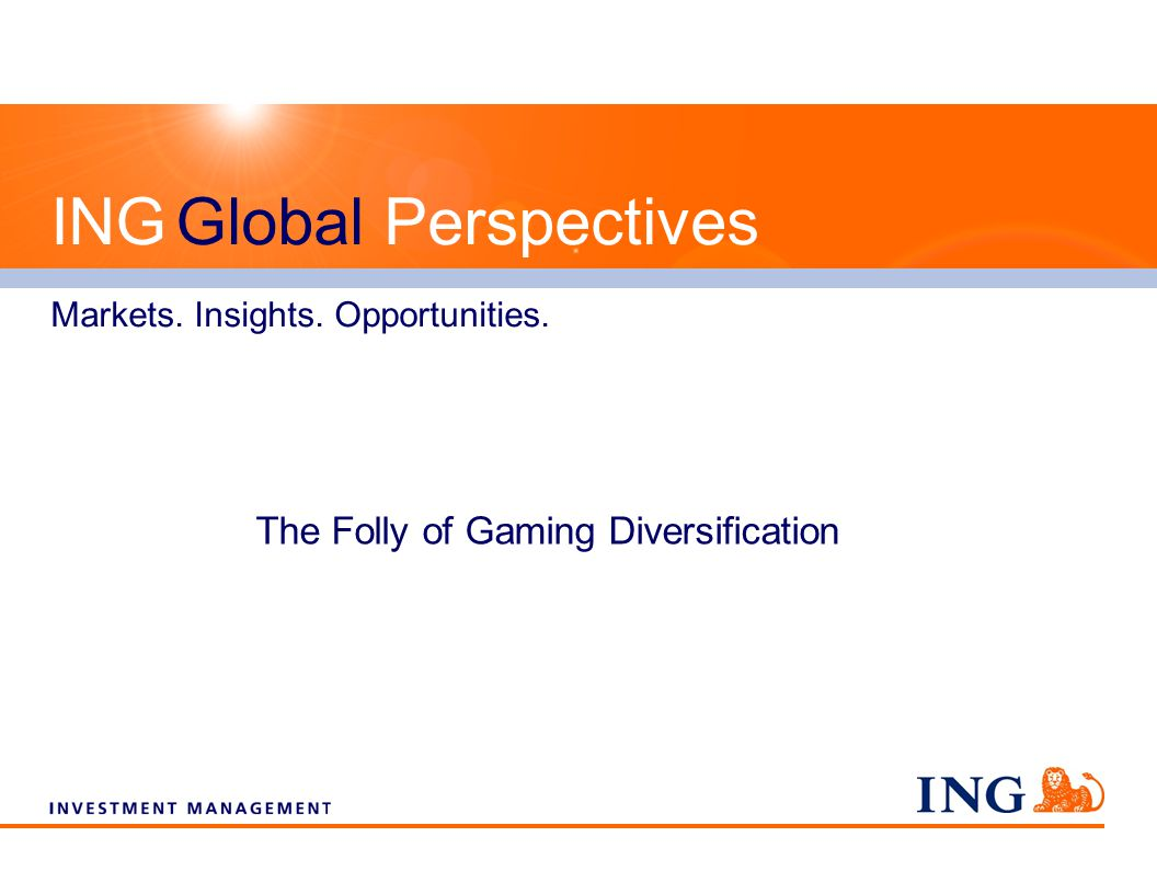 The Folly of Gaming Diversification ING Global Perspectives Markets. Insights. Opportunities.