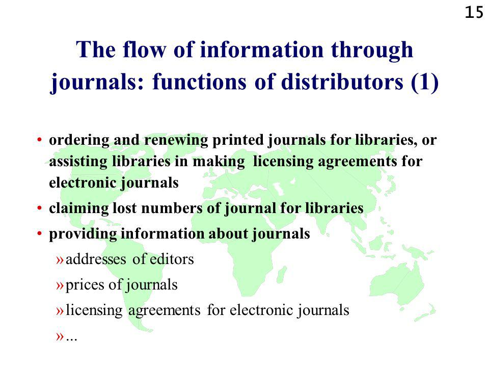 15 The flow of information through journals: functions of distributors (1) ordering and renewing printed journals for libraries, or assisting libraries in making licensing agreements for electronic journals claiming lost numbers of journal for libraries providing information about journals »addresses of editors »prices of journals »licensing agreements for electronic journals »...