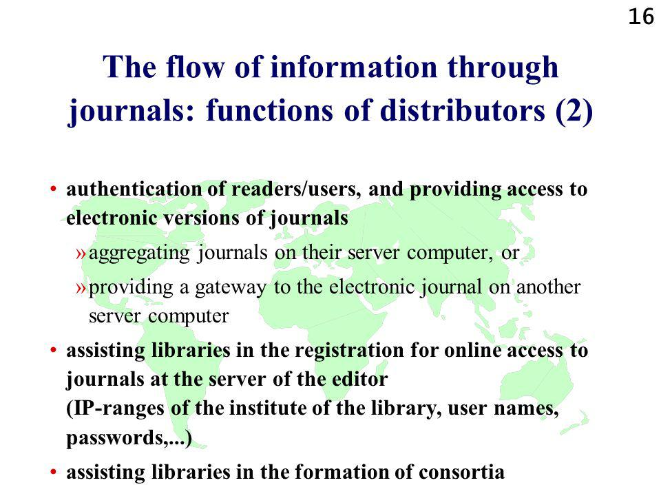 16 The flow of information through journals: functions of distributors (2) authentication of readers/users, and providing access to electronic versions of journals »aggregating journals on their server computer, or »providing a gateway to the electronic journal on another server computer assisting libraries in the registration for online access to journals at the server of the editor (IP-ranges of the institute of the library, user names, passwords,...) assisting libraries in the formation of consortia