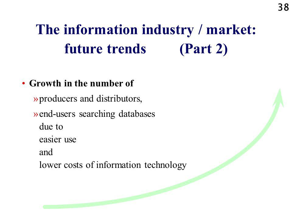 38 The information industry / market: future trends (Part 2) Growth in the number of »producers and distributors, »end-users searching databases due to easier use and lower costs of information technology