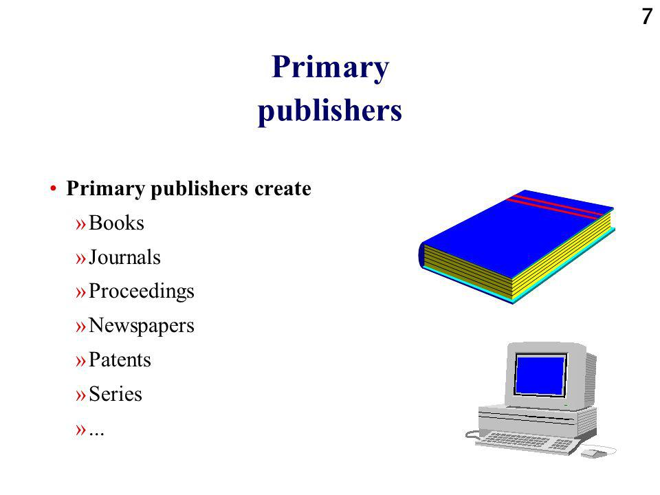8 Secondary publishers Secondary publishers produce works that combine or are based upon a variety of primary works »Indexes »Abstracts »Collections of previously published papers »Bibliographies »Reference works »...