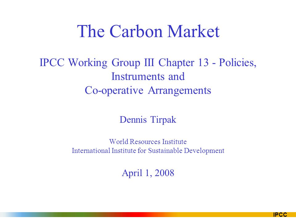 IPCC The Carbon Market IPCC Working Group III Chapter 13 - Policies, Instruments and Co-operative Arrangements Dennis Tirpak World Resources Institute International Institute for Sustainable Development April 1, 2008