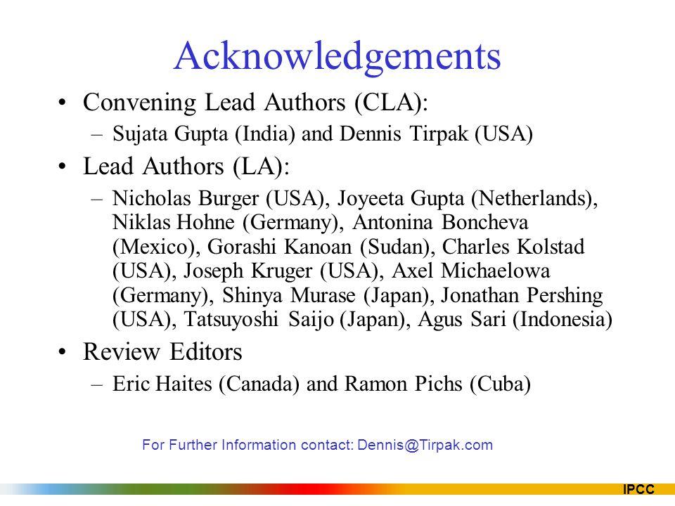 IPCC Acknowledgements Convening Lead Authors (CLA): –Sujata Gupta (India) and Dennis Tirpak (USA) Lead Authors (LA): –Nicholas Burger (USA), Joyeeta Gupta (Netherlands), Niklas Hohne (Germany), Antonina Boncheva (Mexico), Gorashi Kanoan (Sudan), Charles Kolstad (USA), Joseph Kruger (USA), Axel Michaelowa (Germany), Shinya Murase (Japan), Jonathan Pershing (USA), Tatsuyoshi Saijo (Japan), Agus Sari (Indonesia) Review Editors –Eric Haites (Canada) and Ramon Pichs (Cuba) For Further Information contact: Dennis@Tirpak.com