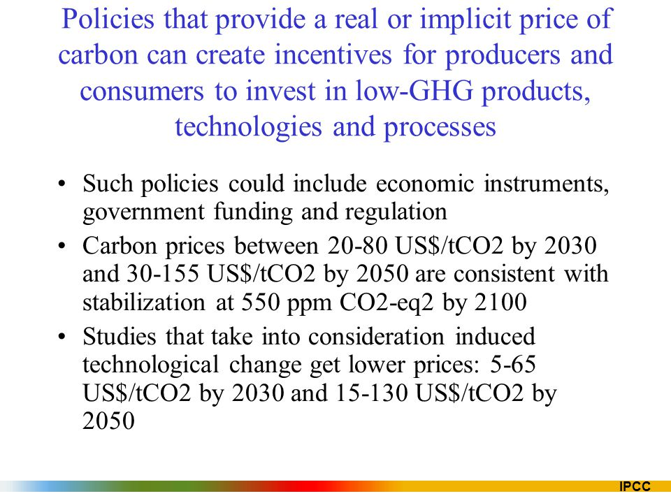 IPCC Policies that provide a real or implicit price of carbon can create incentives for producers and consumers to invest in low-GHG products, technologies and processes Such policies could include economic instruments, government funding and regulation Carbon prices between 20-80 US$/tCO2 by 2030 and 30-155 US$/tCO2 by 2050 are consistent with stabilization at 550 ppm CO2-eq2 by 2100 Studies that take into consideration induced technological change get lower prices: 5-65 US$/tCO2 by 2030 and 15-130 US$/tCO2 by 2050