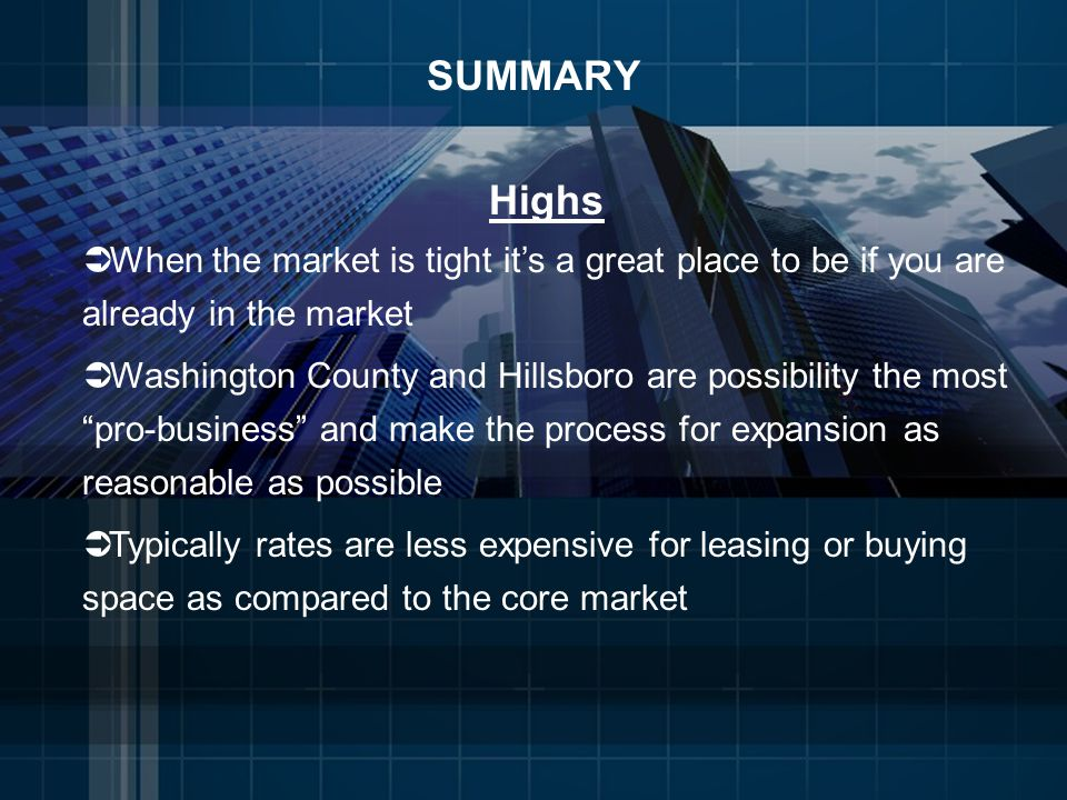 SUMMARY Highs When the market is tight its a great place to be if you are already in the market Washington County and Hillsboro are possibility the most pro-business and make the process for expansion as reasonable as possible Typically rates are less expensive for leasing or buying space as compared to the core market