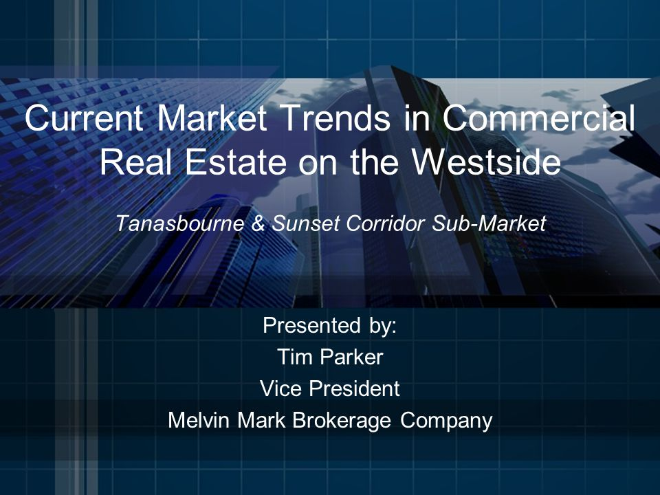Current Market Trends in Commercial Real Estate on the Westside Tanasbourne & Sunset Corridor Sub-Market Presented by: Tim Parker Vice President Melvin Mark Brokerage Company
