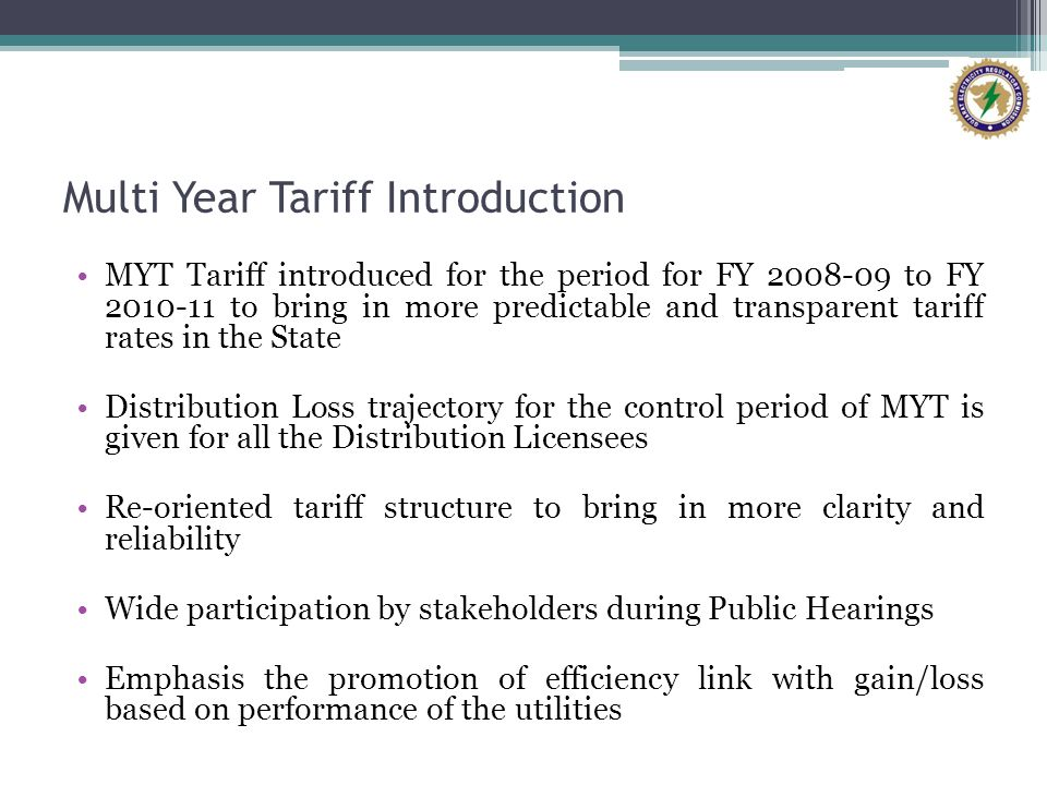 Multi Year Tariff Introduction MYT Tariff introduced for the period for FY 2008-09 to FY 2010-11 to bring in more predictable and transparent tariff rates in the State Distribution Loss trajectory for the control period of MYT is given for all the Distribution Licensees Re-oriented tariff structure to bring in more clarity and reliability Wide participation by stakeholders during Public Hearings Emphasis the promotion of efficiency link with gain/loss based on performance of the utilities
