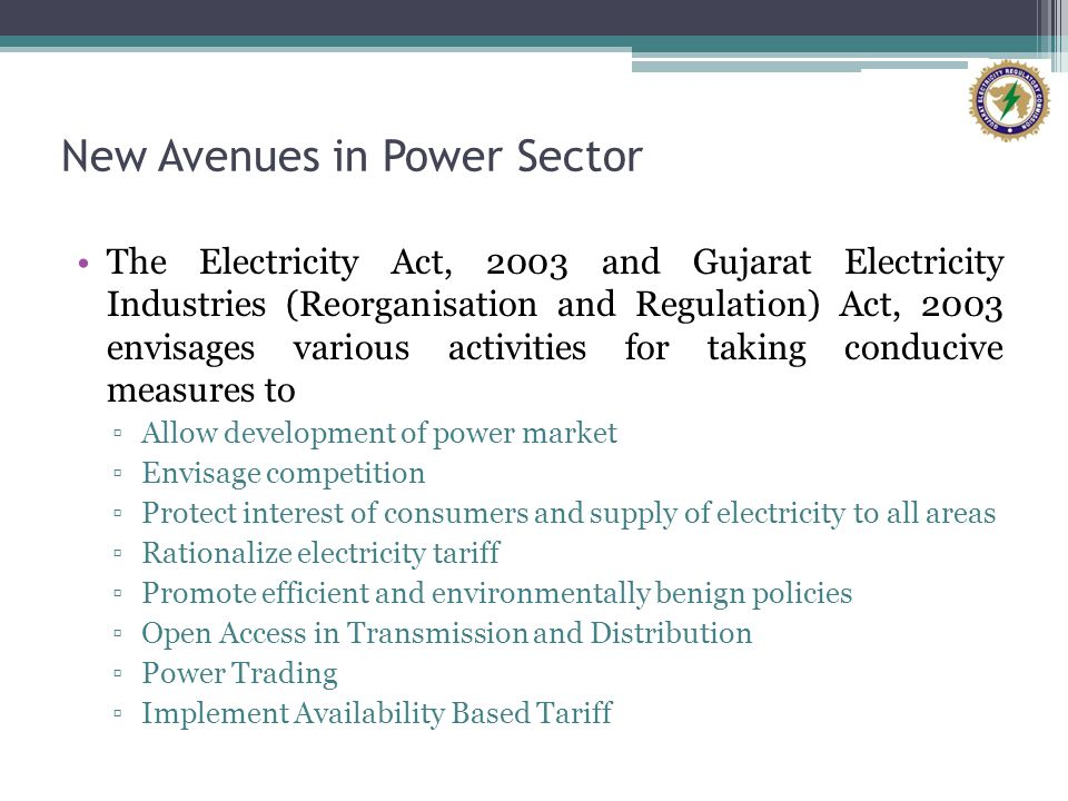 New Avenues in Power Sector The Electricity Act, 2003 and Gujarat Electricity Industries (Reorganisation and Regulation) Act, 2003 envisages various activities for taking conducive measures to Allow development of power market Envisage competition Protect interest of consumers and supply of electricity to all areas Rationalize electricity tariff Promote efficient and environmentally benign policies Open Access in Transmission and Distribution Power Trading Implement Availability Based Tariff