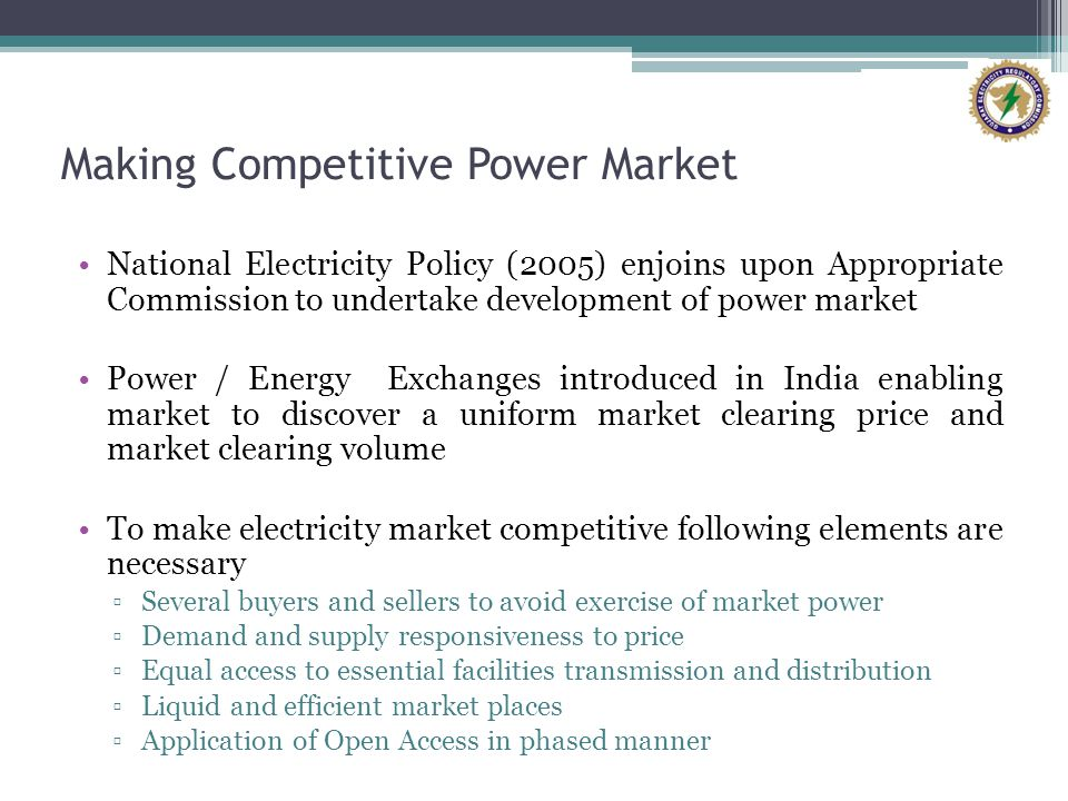 Making Competitive Power Market National Electricity Policy (2005) enjoins upon Appropriate Commission to undertake development of power market Power / Energy Exchanges introduced in India enabling market to discover a uniform market clearing price and market clearing volume To make electricity market competitive following elements are necessary Several buyers and sellers to avoid exercise of market power Demand and supply responsiveness to price Equal access to essential facilities transmission and distribution Liquid and efficient market places Application of Open Access in phased manner