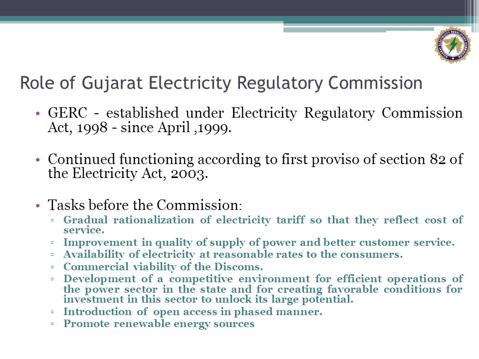 Role of Gujarat Electricity Regulatory Commission GERC - established under Electricity Regulatory Commission Act, 1998 - since April,1999.