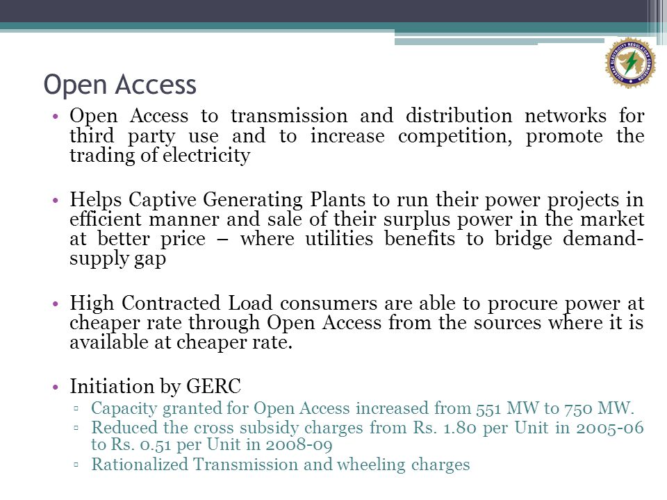 Open Access Open Access to transmission and distribution networks for third party use and to increase competition, promote the trading of electricity Helps Captive Generating Plants to run their power projects in efficient manner and sale of their surplus power in the market at better price – where utilities benefits to bridge demand- supply gap High Contracted Load consumers are able to procure power at cheaper rate through Open Access from the sources where it is available at cheaper rate.
