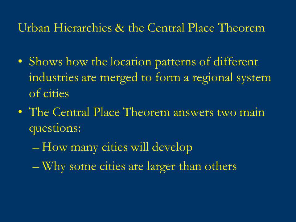 Urban Hierarchies & the Central Place Theorem Shows how the location patterns of different industries are merged to form a regional system of cities The Central Place Theorem answers two main questions: –How many cities will develop –Why some cities are larger than others
