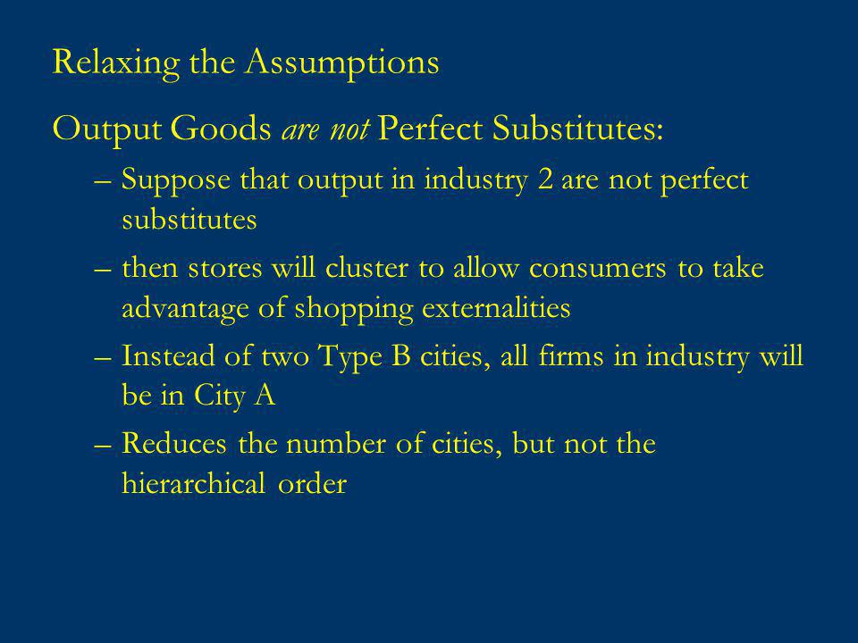 Relaxing the Assumptions Output Goods are not Perfect Substitutes: –Suppose that output in industry 2 are not perfect substitutes –then stores will cluster to allow consumers to take advantage of shopping externalities –Instead of two Type B cities, all firms in industry will be in City A –Reduces the number of cities, but not the hierarchical order