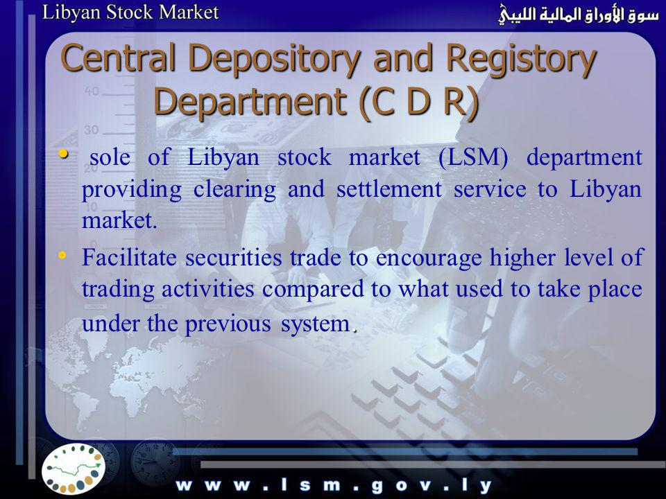 Central Depository and Registory Department (C D R) sole of Libyan stock market (LSM) department providing clearing and settlement service to Libyan m