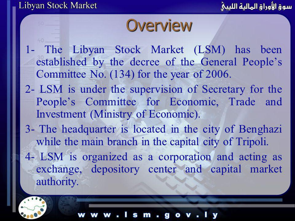 Overview 1- The Libyan Stock Market (LSM) has been established by the decree of the General Peoples Committee No. (134) for the year of 2006. 2- LSM i