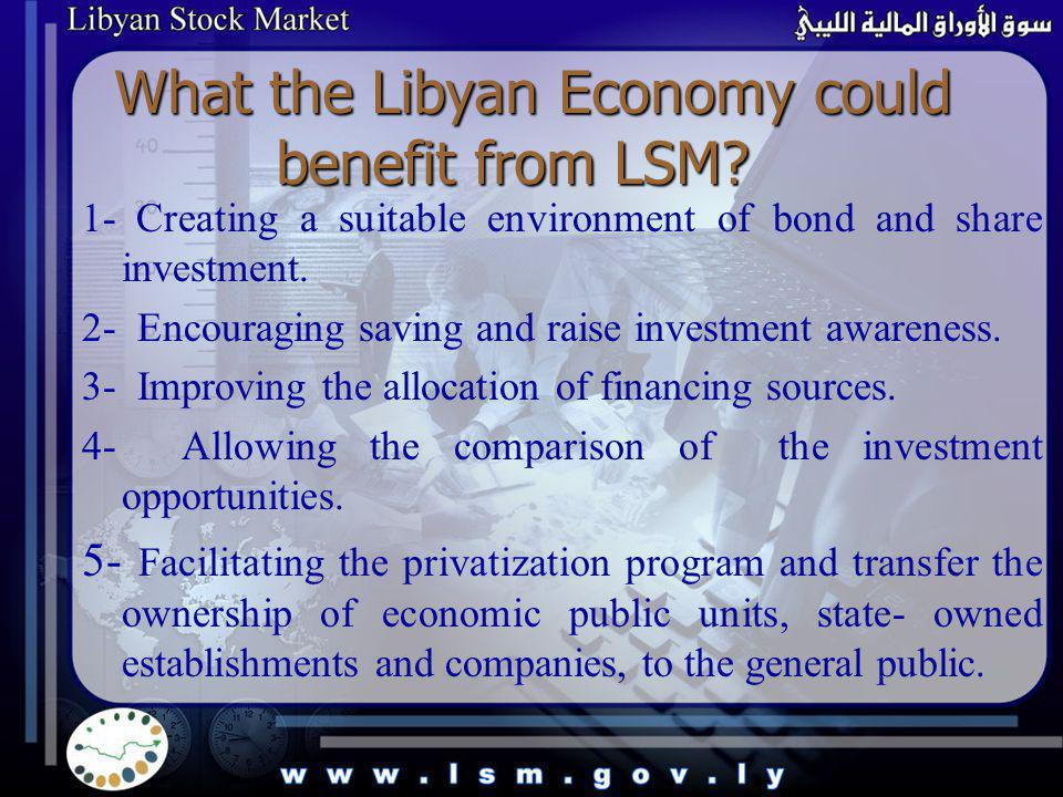 What the Libyan Economy could benefit from LSM? 1- Creating a suitable environment of bond and share investment. 2- Encouraging saving and raise inves