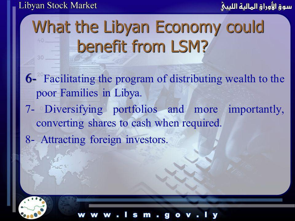 What the Libyan Economy could benefit from LSM? 6- 6- Facilitating the program of distributing wealth to the poor Families in Libya. 7- Diversifying p