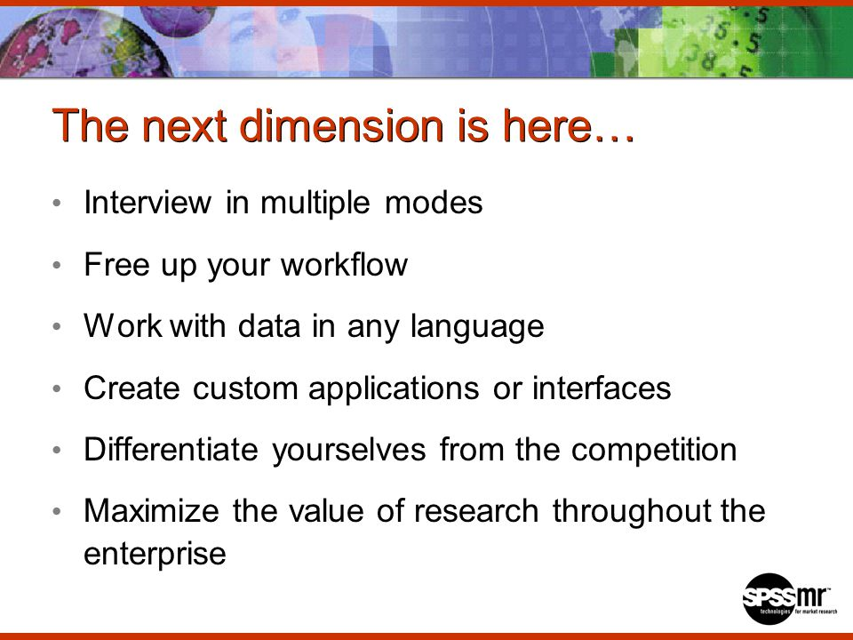 The next dimension is here… Interview in multiple modes Free up your workflow Work with data in any language Create custom applications or interfaces Differentiate yourselves from the competition Maximize the value of research throughout the enterprise