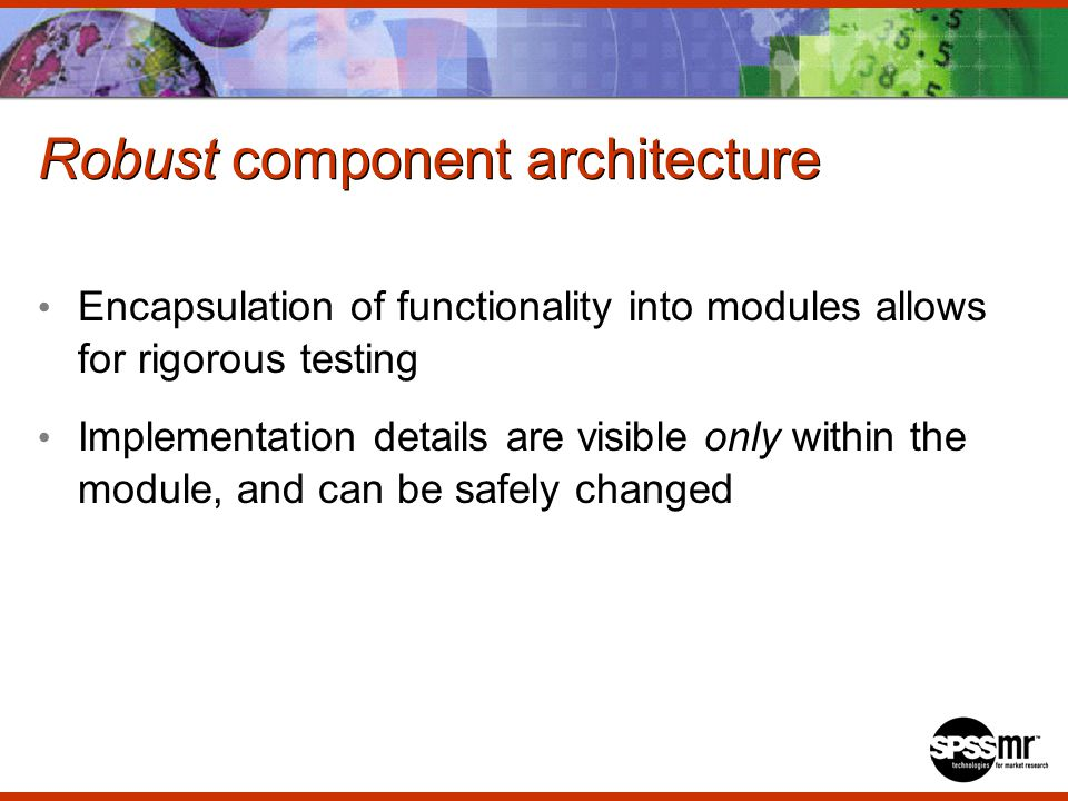 Robust component architecture Encapsulation of functionality into modules allows for rigorous testing Implementation details are visible only within the module, and can be safely changed