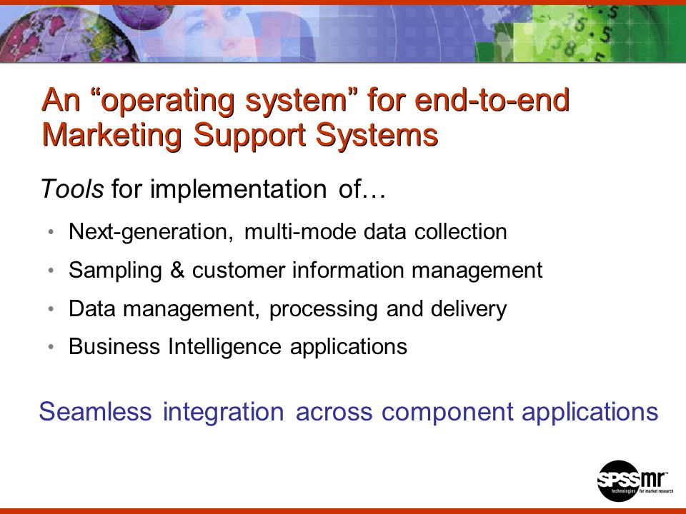 An operating system for end-to-end Marketing Support Systems Tools for implementation of… Next-generation, multi-mode data collection Sampling & customer information management Data management, processing and delivery Business Intelligence applications Seamless integration across component applications