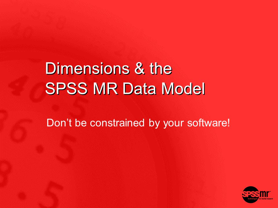 Dimensions & the SPSS MR Data Model Dont be constrained by your software!