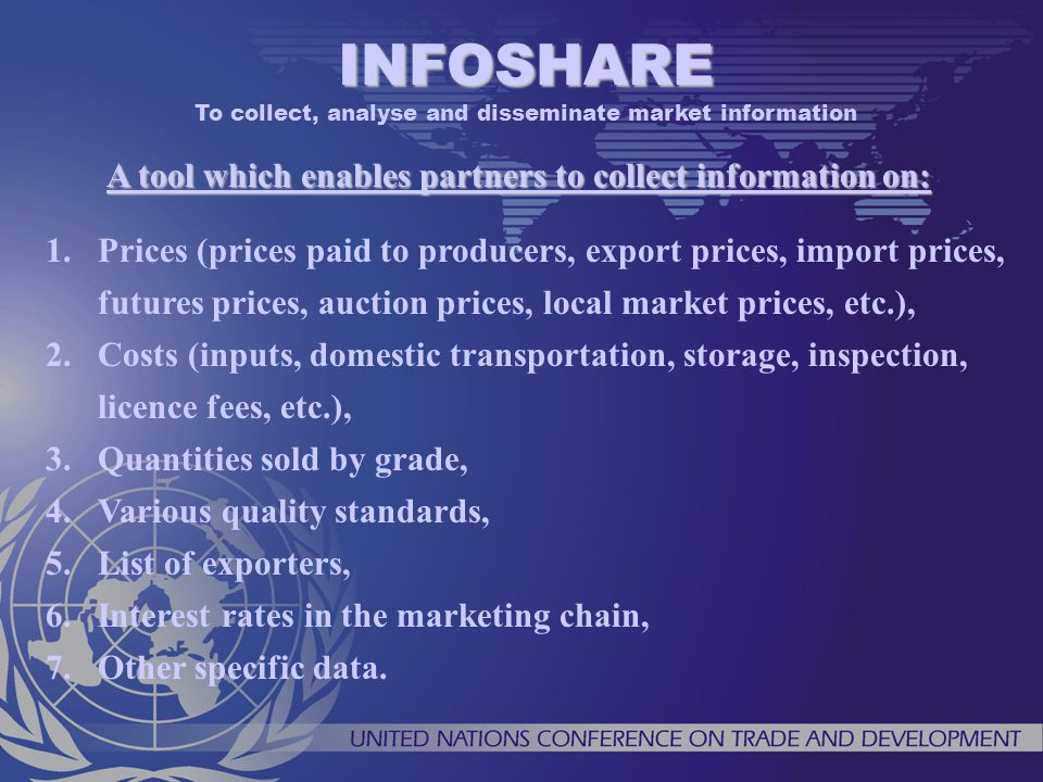 A tool which enables partners to collect information on: 1.Prices (prices paid to producers, export prices, import prices, futures prices, auction prices, local market prices, etc.), 2.Costs (inputs, domestic transportation, storage, inspection, licence fees, etc.), 3.Quantities sold by grade, 4.Various quality standards, 5.List of exporters, 6.Interest rates in the marketing chain, 7.Other specific data.