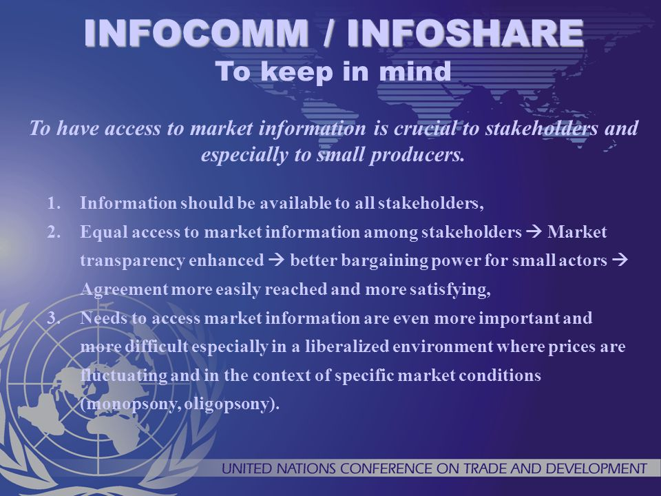 1.Information should be available to all stakeholders, 2.Equal access to market information among stakeholders Market transparency enhanced better bargaining power for small actors Agreement more easily reached and more satisfying, 3.Needs to access market information are even more important and more difficult especially in a liberalized environment where prices are fluctuating and in the context of specific market conditions (monopsony, oligopsony).
