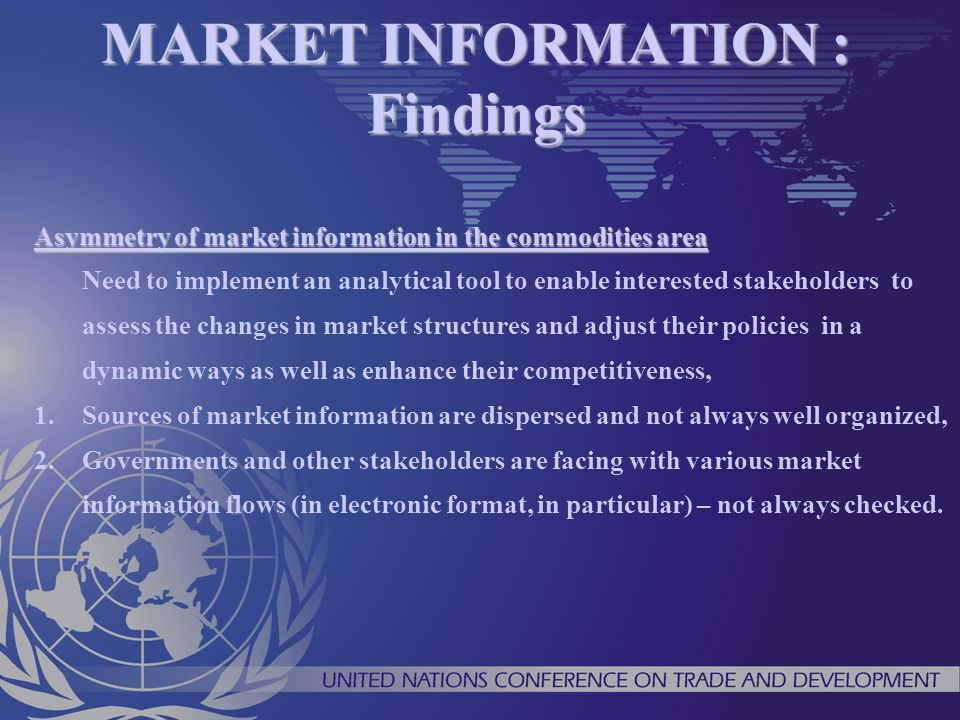 MARKET INFORMATION : Findings Asymmetry of market information in the commodities area Need to implement an analytical tool to enable interested stakeh