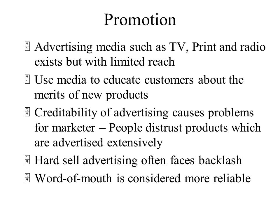 Promotion 5Advertising media such as TV, Print and radio exists but with limited reach 5Use media to educate customers about the merits of new products 5Creditability of advertising causes problems for marketer – People distrust products which are advertised extensively 5Hard sell advertising often faces backlash 5Word-of-mouth is considered more reliable