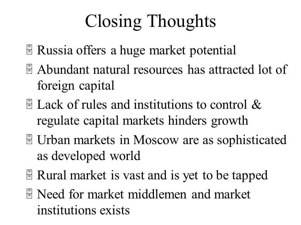 Closing Thoughts 5Russia offers a huge market potential 5Abundant natural resources has attracted lot of foreign capital 5Lack of rules and institutions to control & regulate capital markets hinders growth 5Urban markets in Moscow are as sophisticated as developed world 5Rural market is vast and is yet to be tapped 5Need for market middlemen and market institutions exists