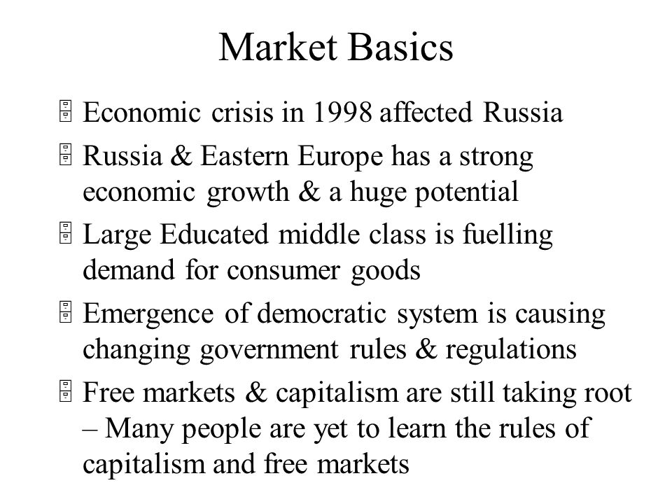 Market Basics 5Newly Democratized countries like Russia and former Soviet states have income levels comparable to that of developing countries 5Russia has highly educated population who are aware of the latest standards 5People are proud of their past achievements and hope for a better future 5 High tech sector like software, machinery etc is fast growing 5Oil & Energy plays a major role in local economy