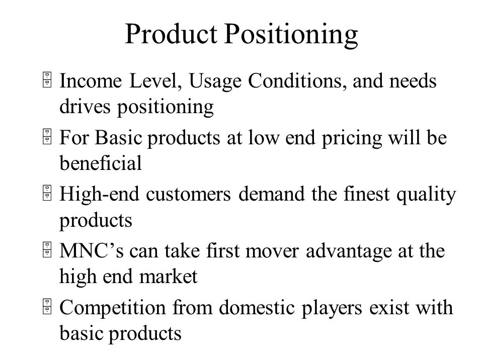 Product Positioning 5Income Level, Usage Conditions, and needs drives positioning 5For Basic products at low end pricing will be beneficial 5High-end customers demand the finest quality products 5MNCs can take first mover advantage at the high end market 5Competition from domestic players exist with basic products