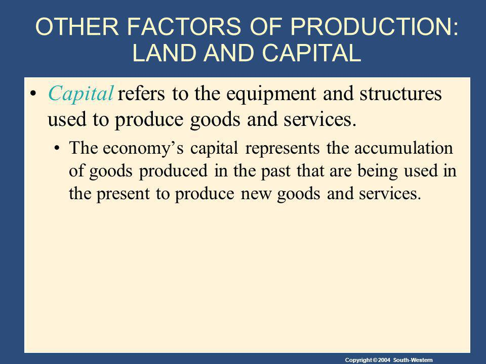 OTHER FACTORS OF PRODUCTION: LAND AND CAPITAL Capital refers to the equipment and structures used to produce goods and services.