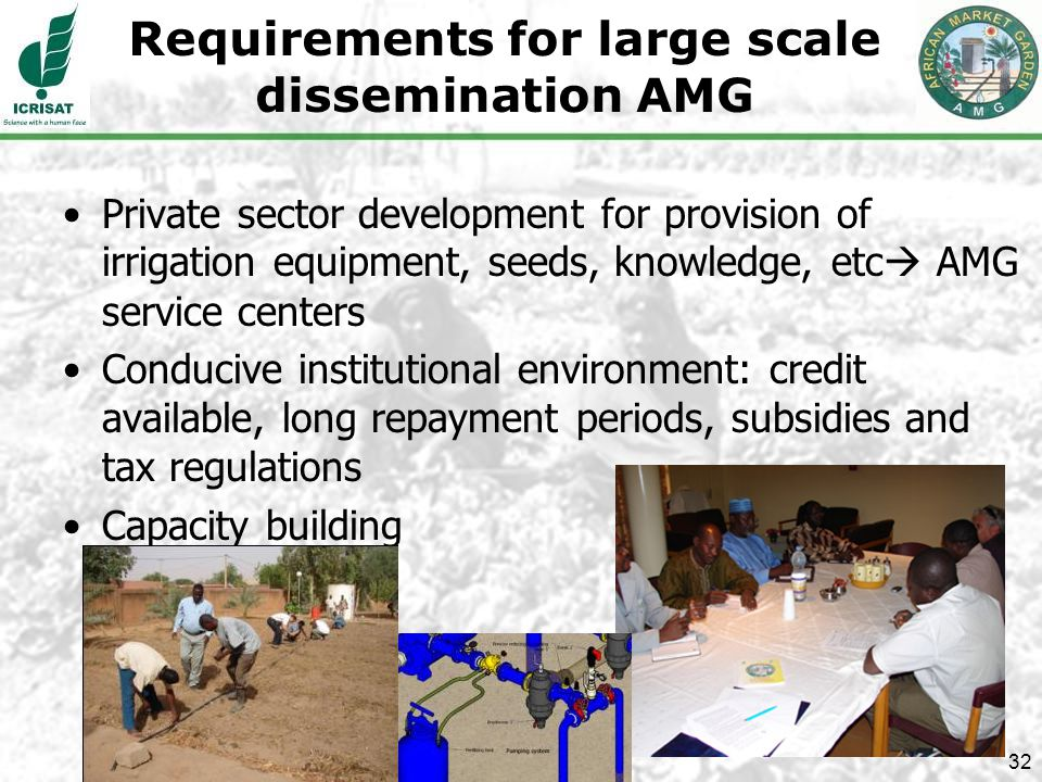 32 Requirements for large scale dissemination AMG Private sector development for provision of irrigation equipment, seeds, knowledge, etc AMG service centers Conducive institutional environment: credit available, long repayment periods, subsidies and tax regulations Capacity building