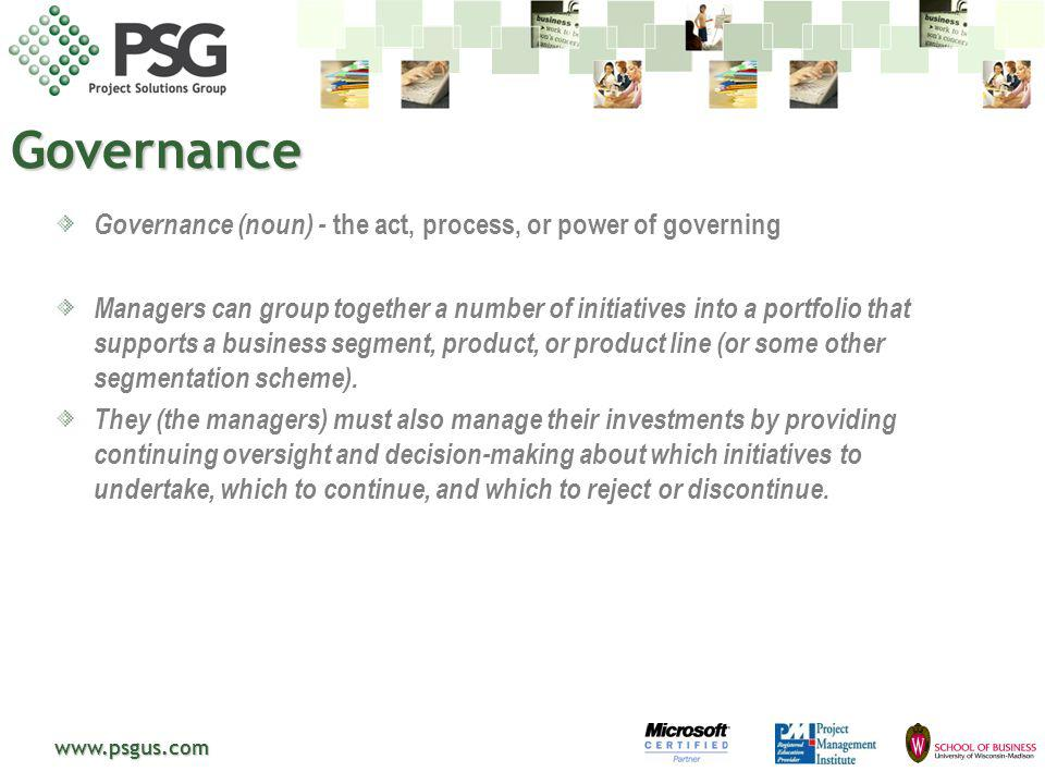 www.psgus.com Governance Governance (noun) - the act, process, or power of governing Managers can group together a number of initiatives into a portfo