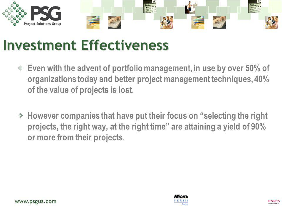 www.psgus.com Investment Effectiveness Even with the advent of portfolio management, in use by over 50% of organizations today and better project mana