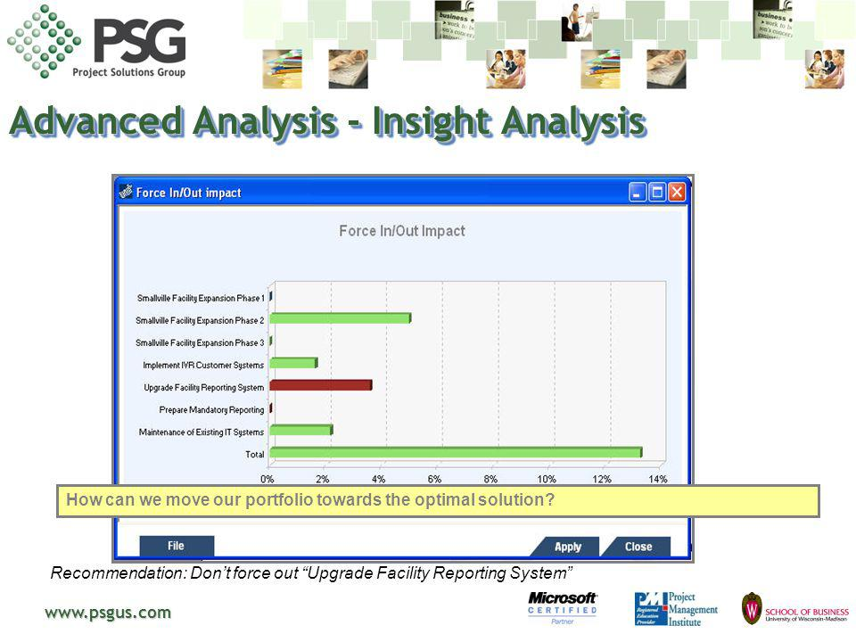 www.psgus.com Advanced Analysis - Insight Analysis Recommendation: Don t force out Upgrade Facility Reporting System New decisions made with the help of the Insight Analysis allow moving the final selection closer to the Efficient Frontier.
