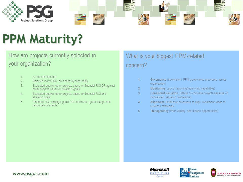 www.psgus.com Roadmap to PPM Maturity in the Organization Basic Our Opportunity Value to Organization Portfolio Value = Value Potential x Ability to Realize Project Inventory Processes are defined & documented, and most projects are aligned to Business Driver All projects are consistently captured in a project inventory Cross Portfolio PPM is adopted and used consistently across multiple organizations and portfolios Portfolio Analysts can compare and leverage portfolio analysis information across multiple departments Consistent measures enable cross portfolio analysis, selection, planning and management that supports predictive modeling and internal / external benchmarking Project Portfolio Portfolio analysis is repeatable, predictable, and consistently used to evaluate and optimize project portfolio selection Portfolio Management teams are able to understand, analyze, & recommend optimal portfolio bundles and schedules to technology and business partners Ad hoc No Portfolio Inventory or Process -Just Do It/FIFO -Success is random -Poor transparency Stages of Excellence Crawl Walk Run World-Class Enterprise PPM is optimized across the enterprise with a focus on continuous risk mitigation and value creation Project portfolio performance and risk data is understood and can be compared at the individual, cross-LOB, and enterprise levels Senior leadership is able to leverage PPM analysis when allocating funds to various portfolios Ability to measure and benchmark entire portfolio lifecycle