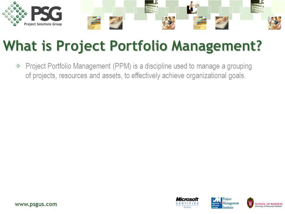 www.psgus.com Lack of Portfolio Management 87% of the companies surveyed said they have never used project portfolio management software or applications that typically manage several projects across a portfolio simultaneously.* 17% said that management only sometimes selected projects aligned with corporate strategy.* 2006 - $2.521 billion on PPM software with a projected 9.1% CAGR (Source: IDC 2007) *2007 Clarion Consulting: 300 enterprise companies and public sector bodies were surveyed with a 17% response rate