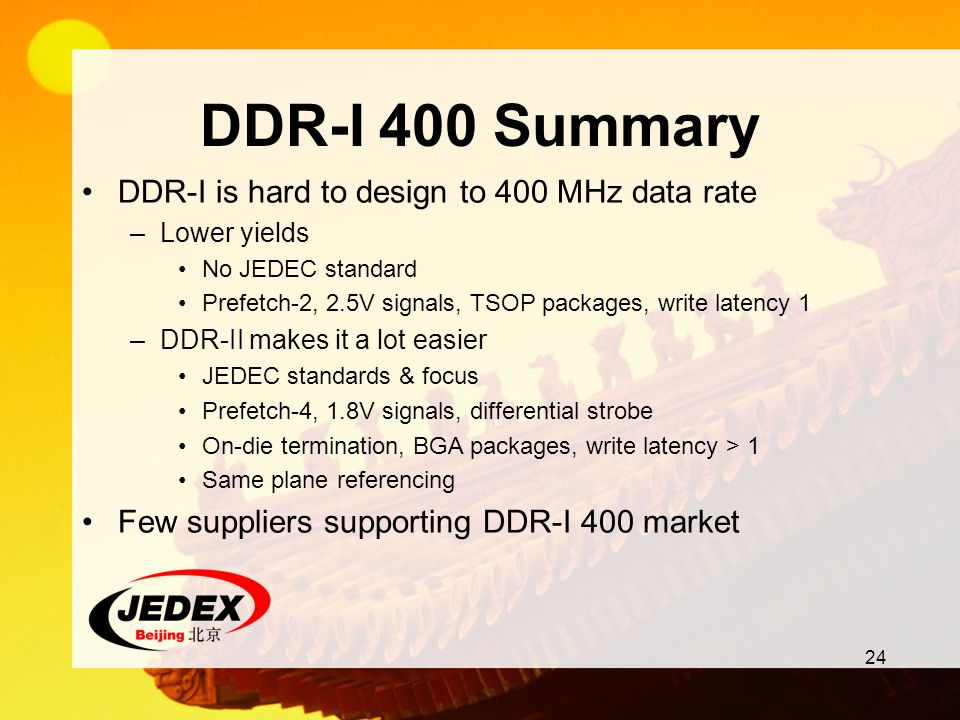 24 DDR-I 400 Summary DDR-I is hard to design to 400 MHz data rate –Lower yields No JEDEC standard Prefetch-2, 2.5V signals, TSOP packages, write laten