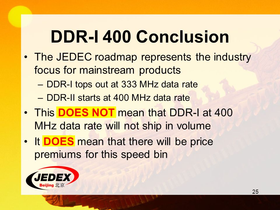 25 DDR-I 400 Conclusion The JEDEC roadmap represents the industry focus for mainstream products –DDR-I tops out at 333 MHz data rate –DDR-II starts at