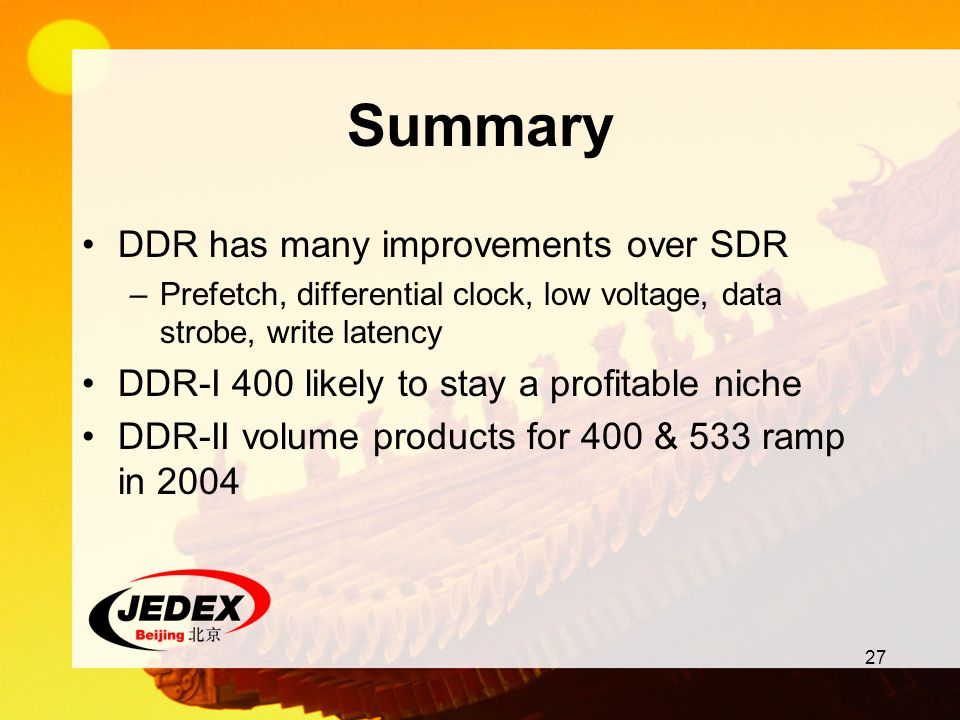 27 Summary DDR has many improvements over SDR –Prefetch, differential clock, low voltage, data strobe, write latency DDR-I 400 likely to stay a profit