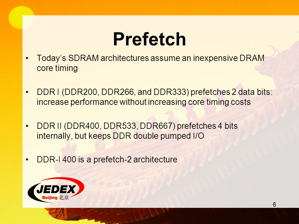 6 Prefetch Todays SDRAM architectures assume an inexpensive DRAM core timing DDR I (DDR200, DDR266, and DDR333) prefetches 2 data bits: increase perfo